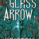 The Glass Arrow by Kristen Simmons. Tor Teen.