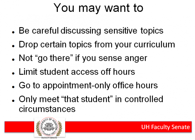 "Houston Open Carry Suggestions for Professors -Be careful discussing sensitive topics -Drop certain topics from your curriculum -Not ""go there"" if you sense anger -Limit student access off hours -Go to appointment-only office hours -Only meet ""that student"" in controlled circumstances"