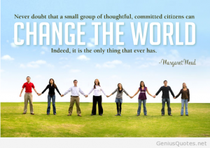 """Never doubt that a small group of thoughtful, committed citizens can change the world; indeed, it's the only thing that ever has."" --Margaret Mead"