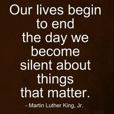 Our lives begin to end the day we become silent about things that matter. Martin Luther King Jr.
