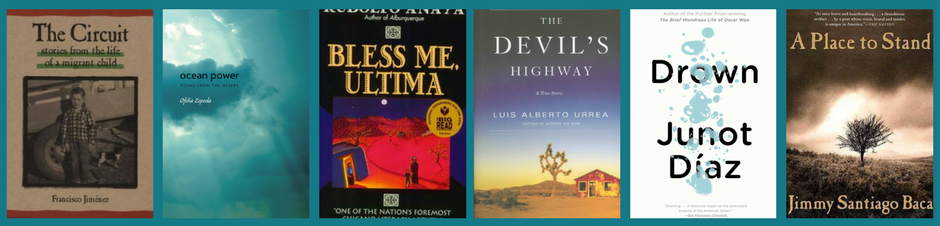 Drown by Junot Diaz The Devil's Highway by Luis Urrea A Place to Stand by Jimmy Santiago Baca The Circuit: Stories from the Life of a Migrant Child by Francisco Jiménez Bless Me Ultima by Rudolfo Anaya Ocean Power: Poems from the Desert by Ofelia Zepeda