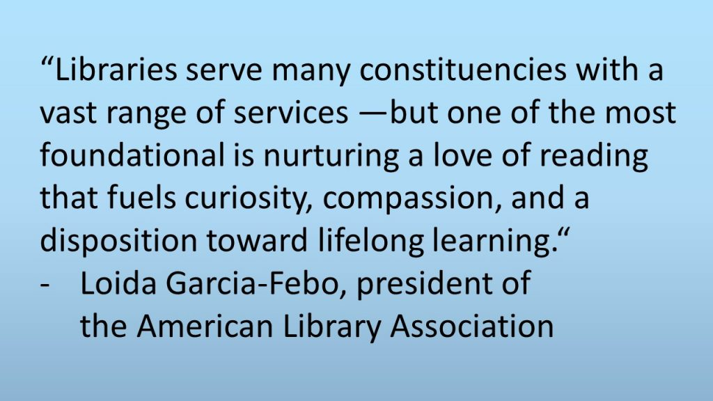 """""""Libraries serve many constituencies with a vast range of services —but one of the most foundational is nurturing a love of reading that fuels curiosity, compassion, and a disposition toward lifelong learning."""" - Loida Garcia-Febo, president of the American Library Association"""