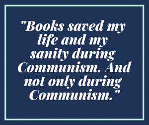 Books saved my life and my sanity during Communism. And not only during Communism.