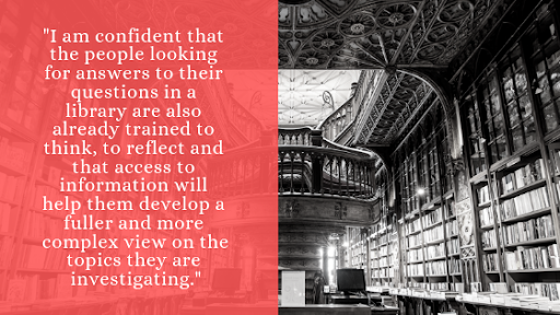 """"""" I am confident that the people looking for answers to their questions in a library are also already trained to think, to reflect and that access to information will help them develop a fuller and more complex view on the topics they are investigating."""""""