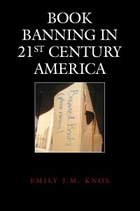 Book cover, Book Banning in 21st Century America, by Emily J. M. Knox Source: emilyknox.net